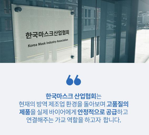 한국마스크 산업협회는 현재의 방역 제조업 환경을 돌아보며 고품질의 제품을 실제 바이어에게 안정적으로 공급하고 연결해주는 가교 역할을 하고자 합니다.